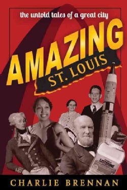 Amazing St. Louis: 250 Years of Great Tales and Curiosities (Paperback)