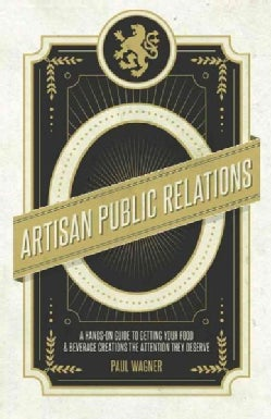 Artisan Public Relations: How to Get Your Artisinal Food and Beverage Creation the Attention They Deserve (Paperback)