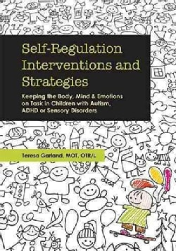 Self-Regulation Interventions and Strategies: Keeping the Body, Mind and Emotions on Task in Children with Autism... (Paperback)