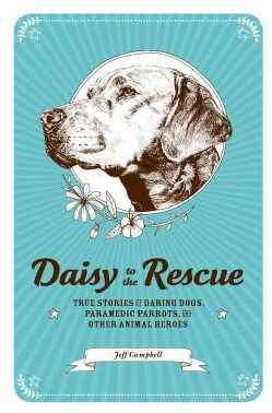 Daisy to the Rescue: True Stories of Daring Dogs, Paramedic Parrots, and Other Animal Heroes (Hardcover)