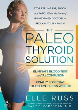 The Paleo Thyroid Solution: Stop Feeling Fat, Foggy, and Fatigued at the Hands of Uninformed Doctors: Reclaim You... (Paperback)