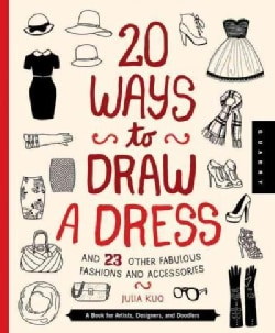 20 Ways to Draw a Dress and 23 Other Fabulous Fashions and Accessories: A Book for Artists, Designers, and Doodlers (Hardcover)