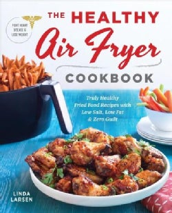 The Healthy Air Fryer Cookbook: Truly Healthy Fried Food Recipes With Low Salt, Low Fat, and Zero Guilt (Paperback)
