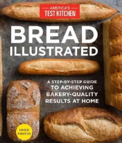 Bread Illustrated: A Step-by-step Guide to Achieving Bakery-quality Results at Home (Paperback)
