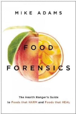 Food Forensics: The Health Ranger's Guide to Foods That Harm and Foods That Heal (Paperback)