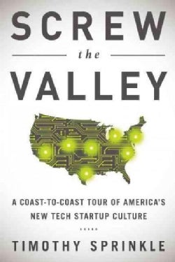 Screw the Valley: A Coast-to-Coast Tour of America's New Tech Startup Culture: New York, Boulder, Austin, Raleigh... (Hardcover)