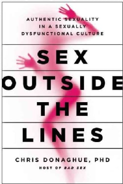 Sex Outside the Lines: Authentic Sexuality in a Sexually Dysfunctional Culture (Hardcover)