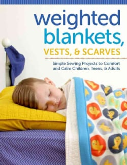 Weighted Blankets, Vests, and Scarves: Simple Sewing Projects to Comfort and Calm Children, Teens, and Adults (Paperback)