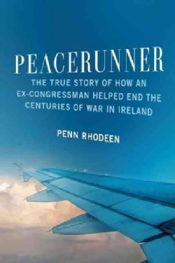 Peacerunner: The True Story of How an Ex-Congressman Helped End the Centuries of War in Ireland (Hardcover)