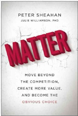Matter: Move Beyond the Competition, Create More Value, and Become the Obvious Choice (Hardcover)