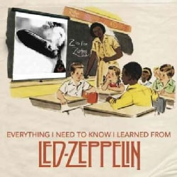Everything I Need to Know I Learned from Led Zeppelin: Classic Rock Wisdom from the Greatest Band of All Time (Hardcover)