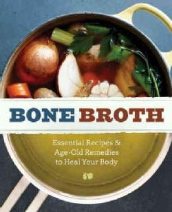 Bone Broth: 101 Essential Recipes & Age-Old Remedies to Heal Your Body (Paperback)