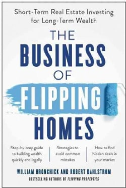The Business of Flipping Homes: Short-term Real Estate Investing for Long-term Wealth (Paperback)
