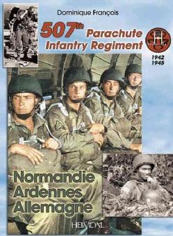 507th Parachute Infantry Regiment: Normandie, Ardennes, Allemagne a Forgotten Regiment (Hardcover)