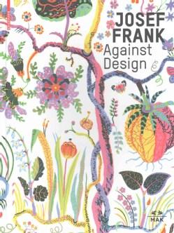 Josef Frank Against Design: Das Anti-formalistische Werk / The Anti-formalist Oeuvre of the Architect (Hardcover)
