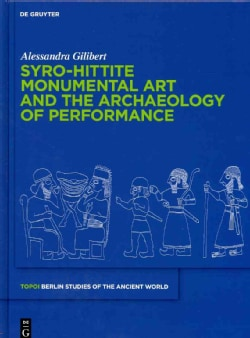 Syro-Hittite Monumental Art and the Archaeology of Performance: The Stone Reliefs at Carchemish and Zincirli in t... (Hardcover)