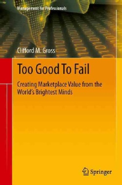 Too Good to Fail: Creating Marketplace Value from the World's Brightest Minds (Hardcover)
