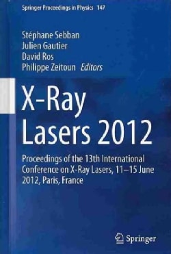 X-Ray Lasers 2012: Proceedings of the 13th International Conference on X-Ray Lasers, 1115 June 2012, Paris, France (Hardcover)