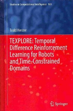 TEXPLORE: Temporal Difference Reinforcement Learning for Robots and Time-constrained Domains (Hardcover)