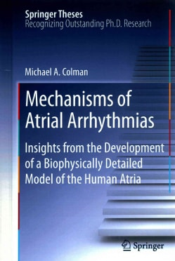 Mechanisms of Atrial Arrhythmias: Insights from the Development of a Biophysically Detailed Model of the Human Atria (Hardcover)