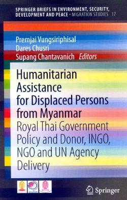 Humanitarian Assistance for Displaced Persons from Myanmar: Royal Thai Government Policy and Donor, INGO, NGO and... (Paperback)