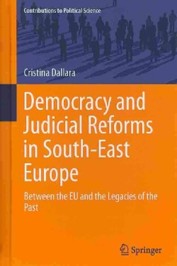 Democracy and Judicial Reforms in South-East Europe: Between the EU and the Legacies of the Past (Hardcover)
