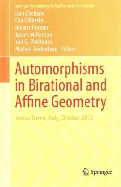 Automorphisms in Birational and Affine Geometry: Levico Terme, Italy, October 2012 (Hardcover)