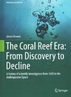 The Coral Reef Era: From Discovery to Decline: A History of Scientific Investigation from 1600 to the Anthropocen... (Hardcover)