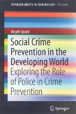 Social Crime Prevention in the Developing World: Exploring the Role of Police in Crime Prevention (Paperback)