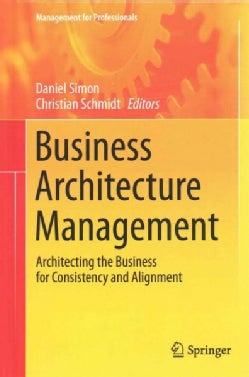 Business Architecture Management: Architecting the Business for Consistency and Alignment (Hardcover)