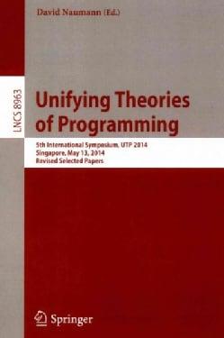 Unifying Theories of Programming: 5th International Symposium, Utp 2014, Singapore, Singapore, May 13, 2014, Revi... (Paperback)