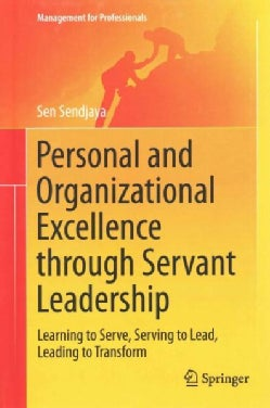 Personal and Organizational Excellence Through Servant Leadership: Learning to Serve, Serving to Lead, Leading to... (Hardcover)