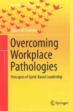 Overcoming Workplace Pathologies: Principles of Spirit-based Leadership (Hardcover)