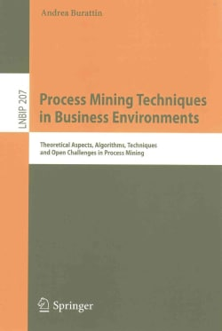 Process Mining Techniques in Business Environments: Theoretical Aspects, Algorithms, Techniques and Open Challeng... (Paperback)