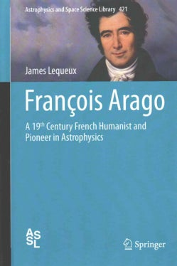 Francois Arago: A 19th Century French Humanist and Pioneer in Astrophysics (Hardcover)