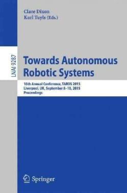 Towards Autonomous Robotic Systems: 16th Annual Conference, Taros 2015, Liverpool, Uk, September 8-10, 2015, Proc... (Paperback)