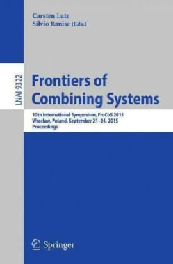 Frontiers of Combining Systems: 10th International Symposium, Frocos 2015, Wroclaw, Poland, September 21-24, 2015... (Paperback)