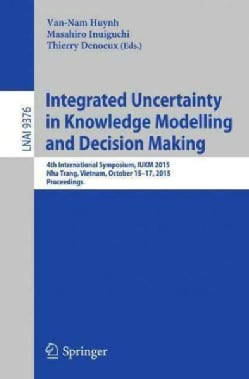 Integrated Uncertainty in Knowledge Modelling and Decision Making: 4th International Symposium, Iukm 2015, Nha Tr... (Paperback)