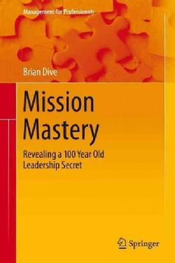 Mission Mastery: Revealing a 100 Year Old Leadership Secret (Hardcover)