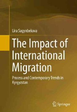 The Impact of International Migration: Process and Contemporary Trends in Kyrgyzstan (Hardcover)