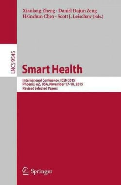 Smart Health: International Conference, Icsh 2015, Phoenix, Az, USA, November 17-18, 2015. Revised Selected Papers (Paperback)