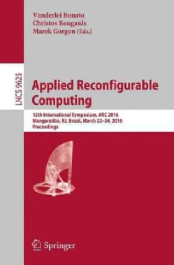 Applied Reconfigurable Computing: 12th International Symposium, Arc 2016 Mangaratiba, Rj, Brazil, March 2224... (Paperback)
