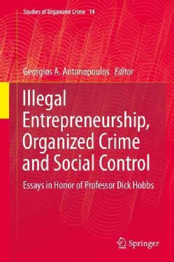 Illegal Entrepreneurship, Organized Crime and Social Control: Essays in Honor of Professor Dick Hobbs (Hardcover)