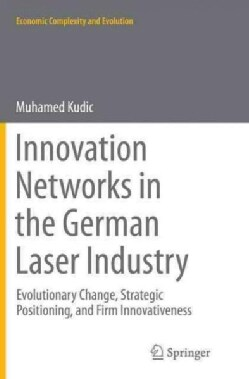 Innovation Networks in the German Laser Industry: Evolutionary Change, Strategic Positioning, and Firm Innovative... (Paperback)