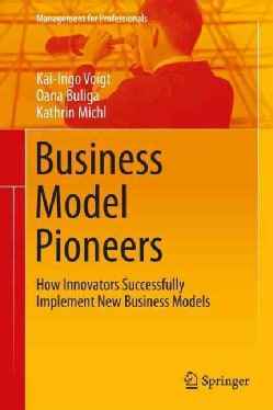 Business Model Pioneers: How Innovators Successfully Implement New Business Models (Hardcover)