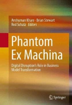 Phantom Ex Machina: Digital Disruptions Role in Business Model Transformation (Hardcover)