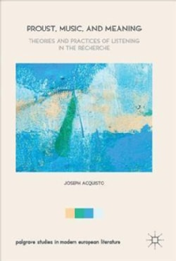 Proust, Music, and Meaning: Theories and Practices of Listening in the Recherche (Hardcover)