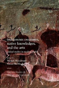 Indigenous Creatures, Native Knowledges, and the Arts: Animal Studies in Modern Worlds (Hardcover)