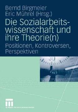 Die Sozialarbeitswissenschaft Und Ihre Theorie(n): Positionen, Kontroversen, Perspektiven (Paperback)