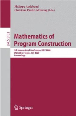Mathematics of Program Construction: 9th International Conference, MPC 2008 Marseille, France, July 15-18, 2008 P... (Paperback)